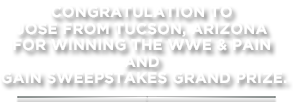 Congratulation to Jose from Tucson, Arizona for winning the WWE & Pain and Gain sweepstakes grand prize.